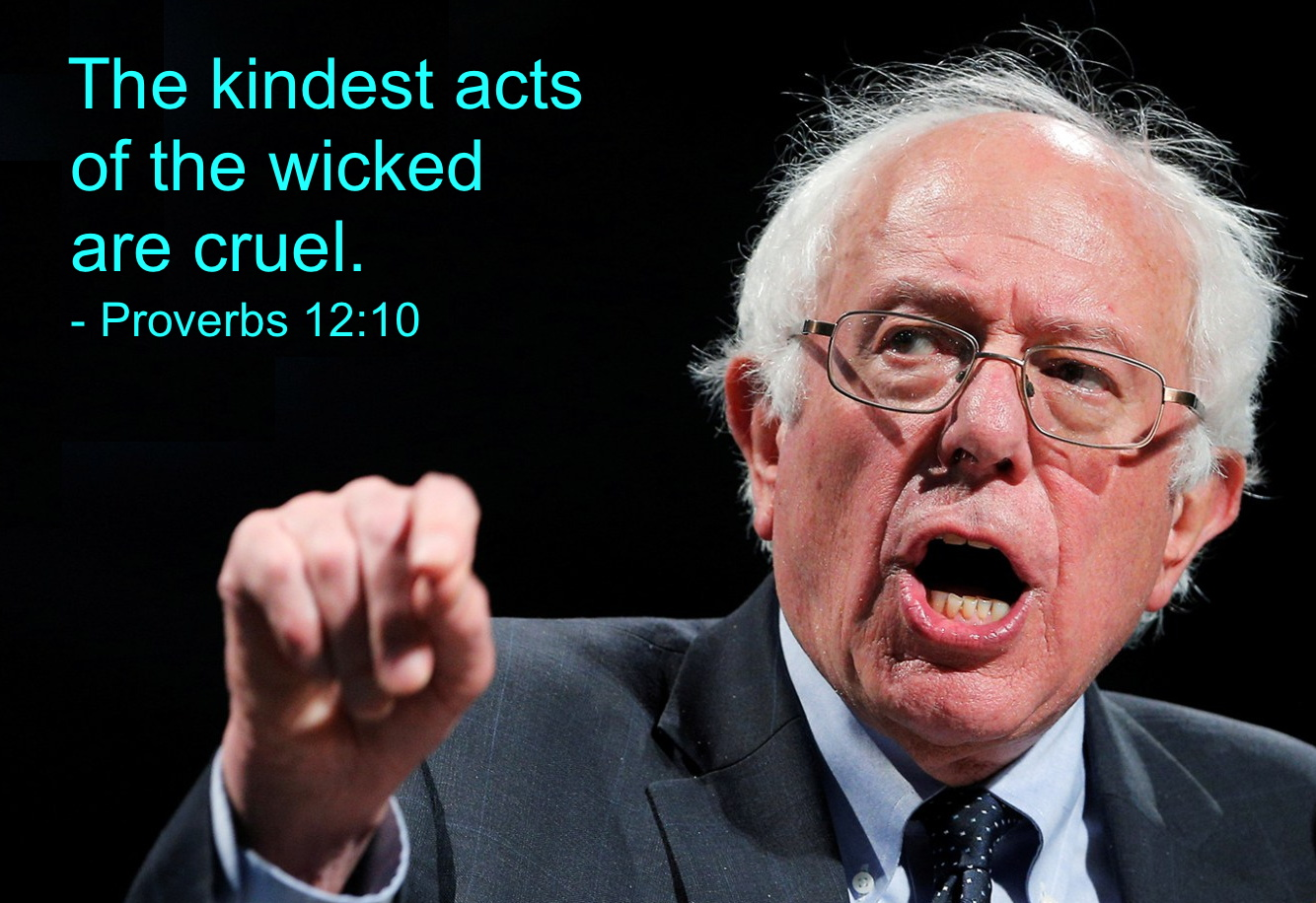 Proverbs 12:10 The kindest acts of the wicked are cruel. Kinda reminds you of Bernie Sanders.